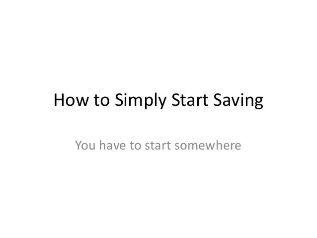 How to Simply Start Saving You have to start somewhere
