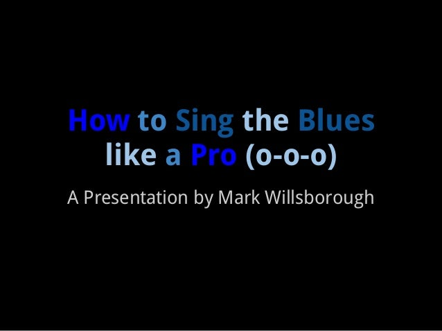 How to Sing the Blues  like a Pro (o-o-o)A Presentation by Mark Willsborough