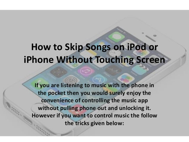 How to Skip Songs on iPod or iPhone Without Touching Screen If you are listening to music with the phone in the pocket the...