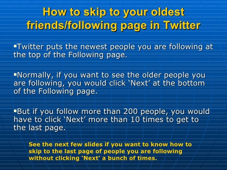 How to skip to your oldest friends/following page in Twitter <ul><li>Twitter puts the newest people you are following at t...