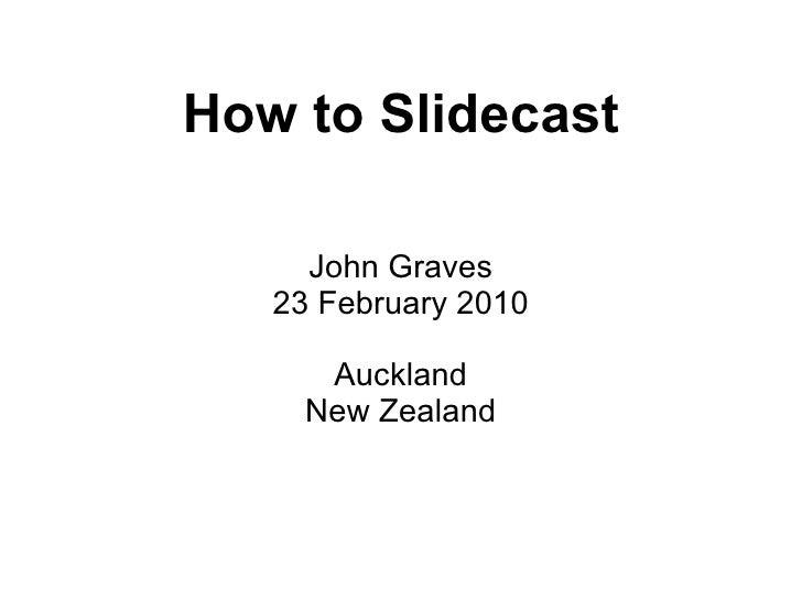 How to Slidecast John Graves 23 February 2010 Auckland New Zealand