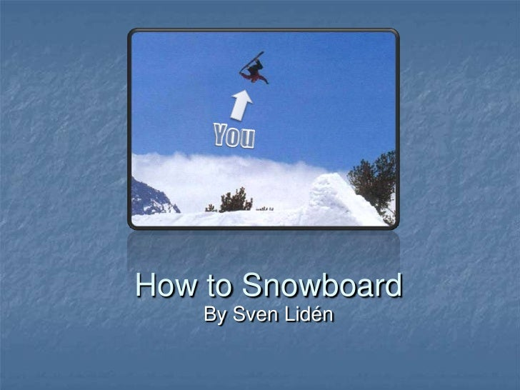 How to Snowboard     By Sven Lidén