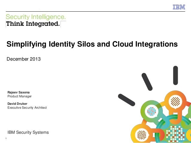 IBM Security Systems  Simplifying Identity Silos and Cloud Integrations December 2013  Rajeev Saxena Product Manager David...