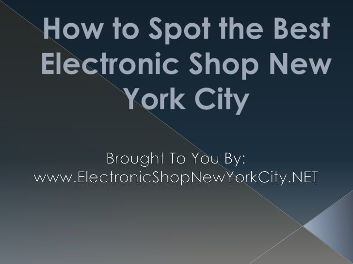 How to Spot the Best Electronic Shop New York City<br />Brought To You By:<br />www.ElectronicShopNewYorkCity.NET<br />