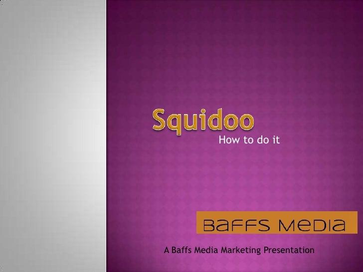 Squidoo<br />How to do it<br />A Baffs Media Marketing Presentation<br />