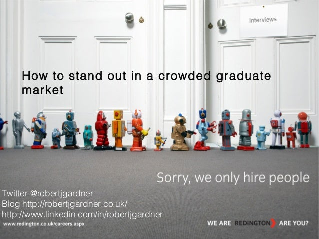 How to stand out in a crowded graduate market  Twitter @robertjgardner Blog http://robertjgardner.co.uk/ http://www.linked...
