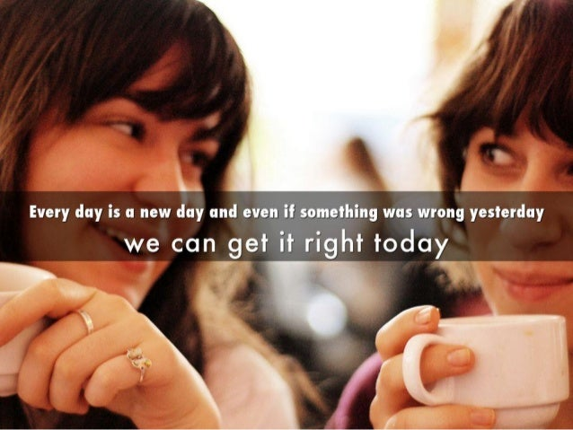 Every day is a new day and even it something was wrong yesterdaywe can get titright today. w  ~'I _'C ' / I