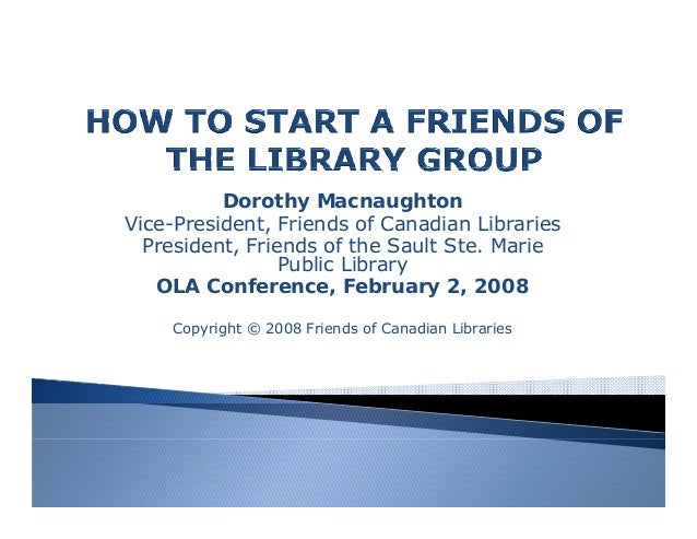 Dorothy Macnaughton Vice-President, Friends of Canadian Libraries President, Friends of the Sault Ste. Marie Public Librar...