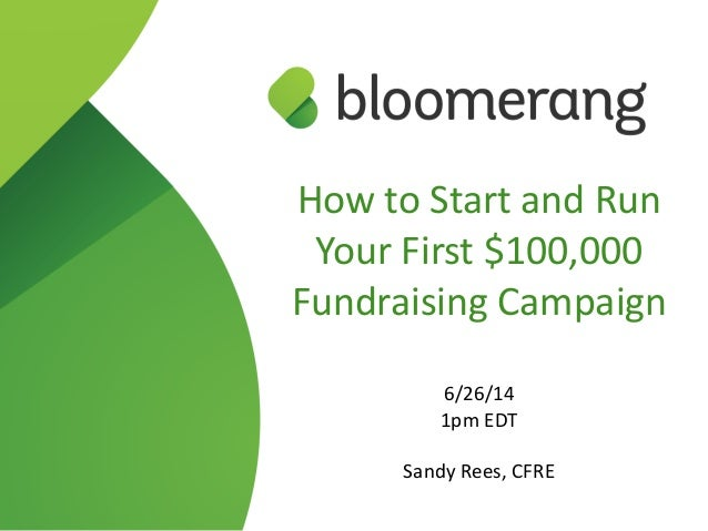 How to Start and Run  Your First $100,000  Fundraising Campaign  ! 6/26/14  1pm EDT  ! Sandy Rees, CFRE
