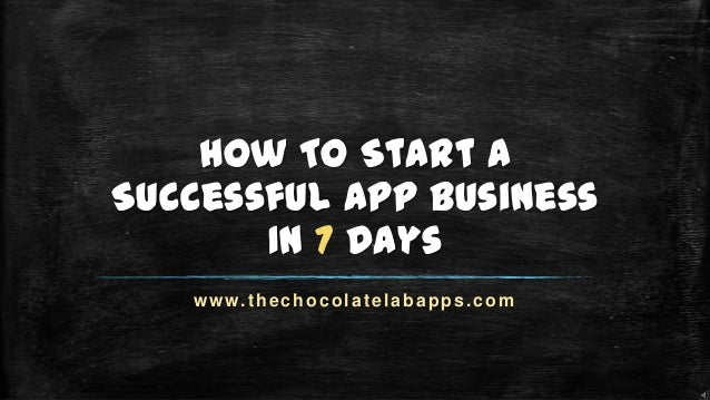 How To Start A Successful App Business In 7 Days www.thechocolatelabapps.com