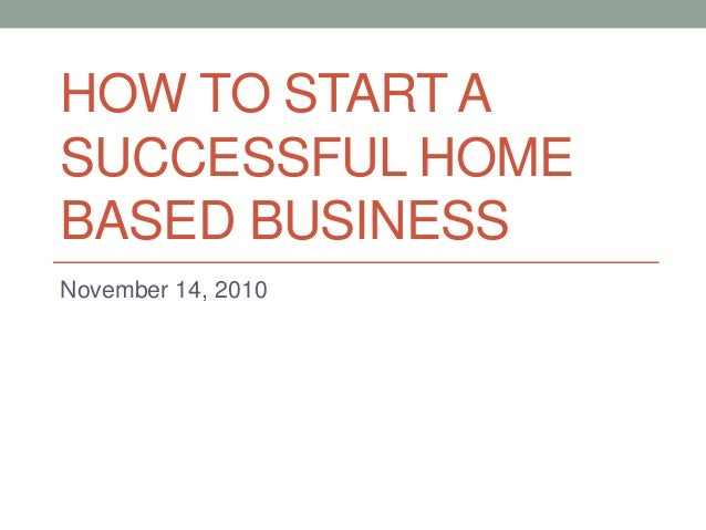 HOW TO START A SUCCESSFUL HOME BASED BUSINESS November 14, 2010
