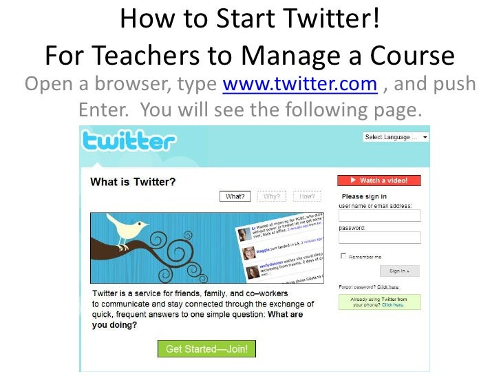 How to Start Twitter!   For Teachers to Manage a Course Open a browser, type www.twitter.com , and push      Enter. You wi...