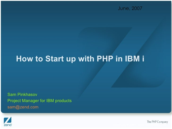 How to Start up with PHP in IBM i June, 2007 Sam Pinkhasov Project Manager for IBM products [email_address]