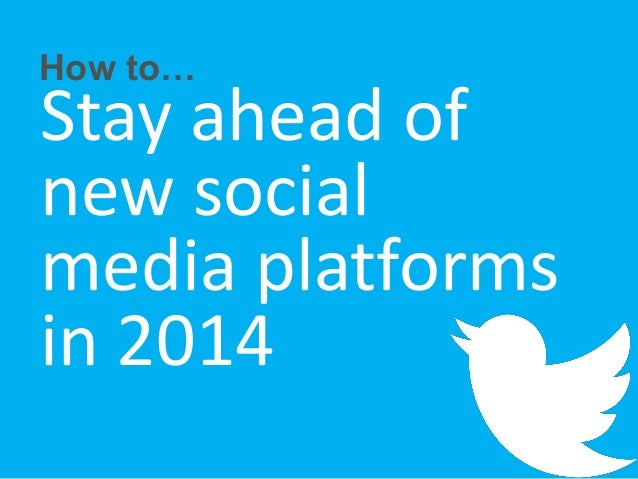 How to…  Stay ahead of new social media platforms in 2014