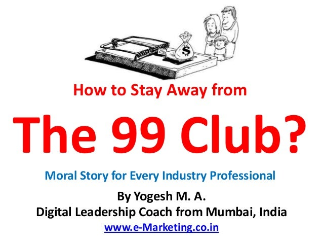 How to Stay Away fromThe 99 Club? Moral Story for Every Industry Professional               By Yogesh M. A.Digital Leaders...