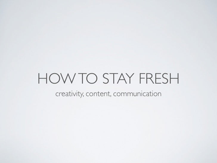 HOW TO STAY FRESH   creativity, content, communication