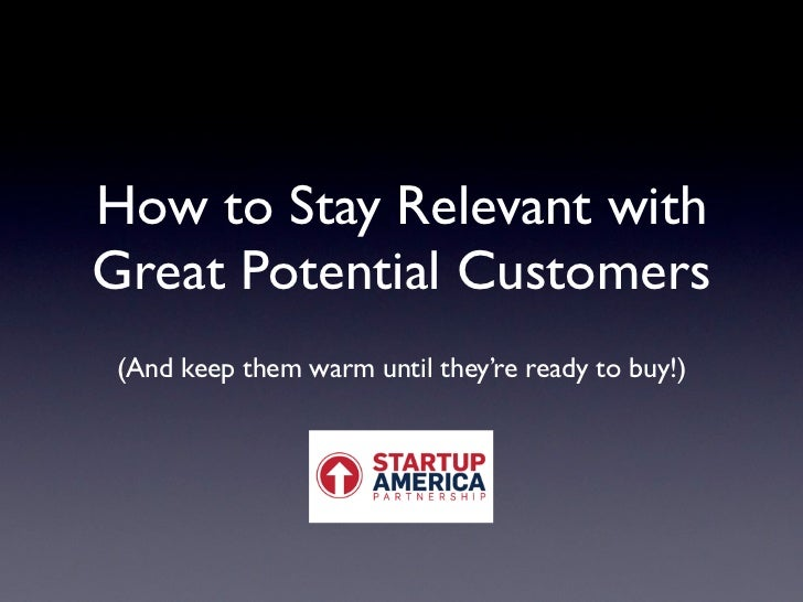 How to Stay Relevant withGreat Potential Customers (And keep them warm until they're ready to buy!)
