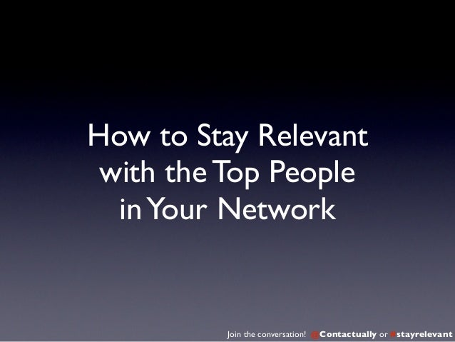How to Stay Relevant with the Top People  in Your Network          Join the conversation! @Contactually or #stayrelevant