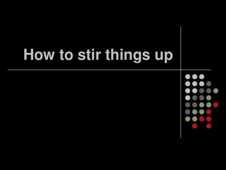 How to stir things up