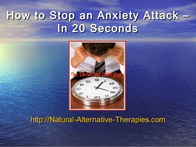 How to Stop an Anxiety Attack –How to Stop an Anxiety Attack –In 20 SecondsIn 20 Secondshttp://Natural-Alternative-http://...