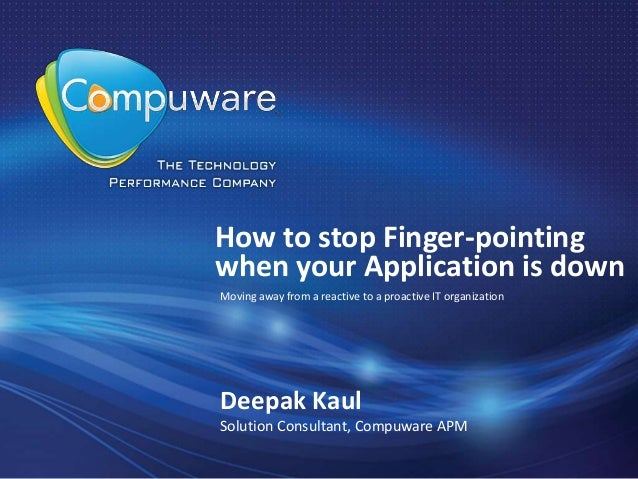 How to stop Finger-pointingwhen your Application is downDeepak KaulSolution Consultant, Compuware APMMoving away from a re...