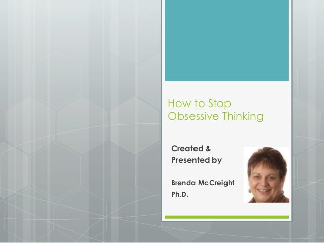How to StopObsessive ThinkingCreated &Presented byBrenda McCreightPh.D.