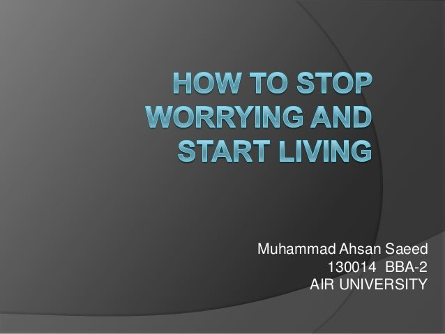 how to quit worrying and start living