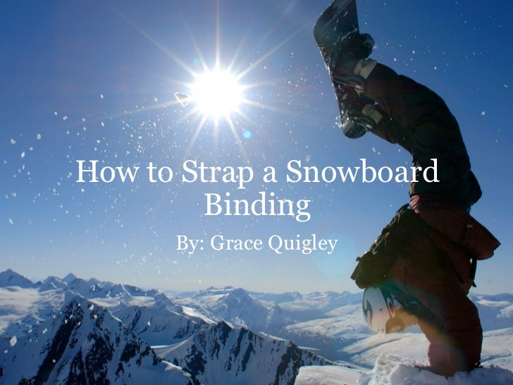 How to Strap a Snowboard Binding By: Grace Quigley