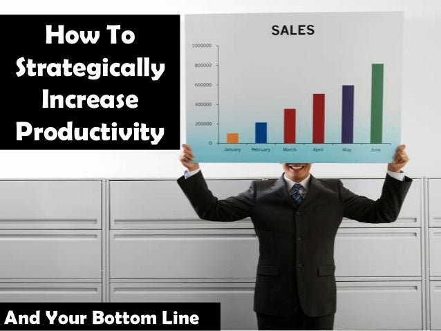 How To Strategically Increase Productivity And Your Bottom Line