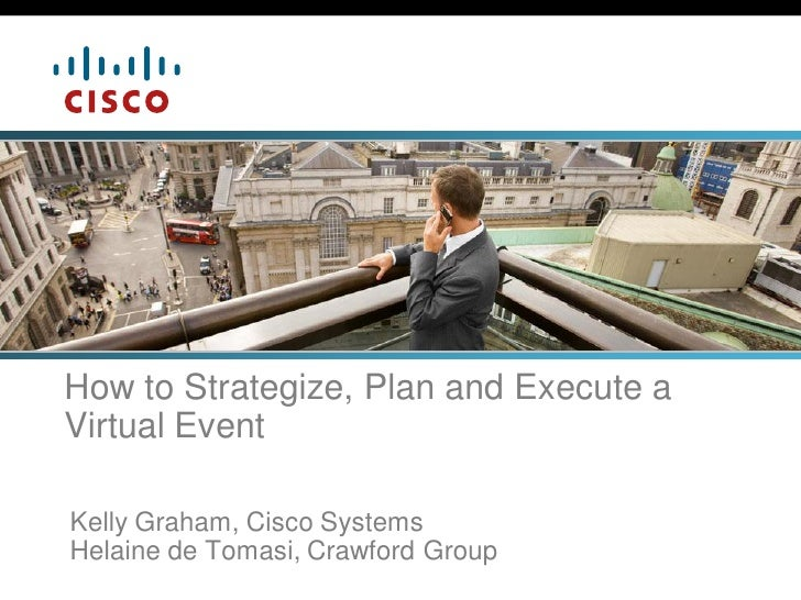 How to Strategize, Plan and Execute a Virtual Event  Kelly Graham, Cisco Systems Helaine de Tomasi, Crawford Group