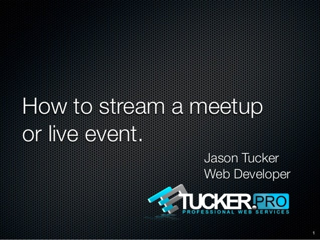 How to stream a meetupor live event.                Jason Tucker                Web Developer                             ...