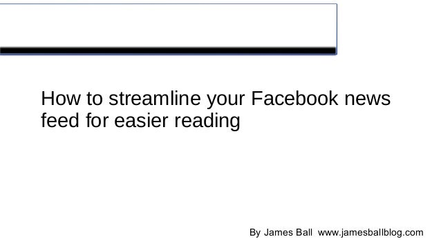 Streamline your Facebook® feed How to streamline your Facebook news feed for easier reading By James Ball www.jamesballblo...