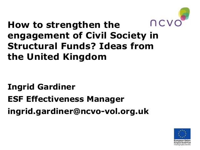 How to strengthen theengagement of Civil Society inStructural Funds? Ideas fromthe United KingdomIngrid GardinerESF Effect...