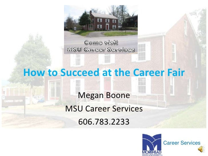 How to Succeed at the Career Fair<br />Megan Boone<br />MSU Career Services<br />606.783.2233<br />Come visit<br />MSU Car...