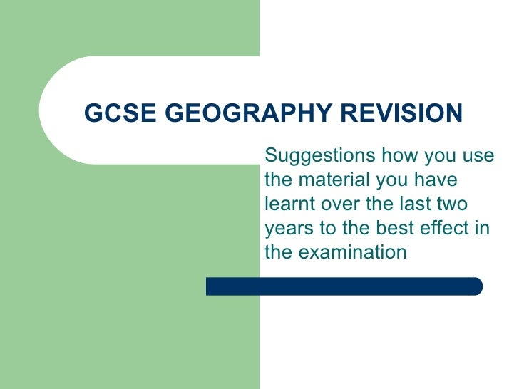 GCSE GEOGRAPHY REVISION Suggestions how you use the material you have learnt over the last two years to the best effect in...