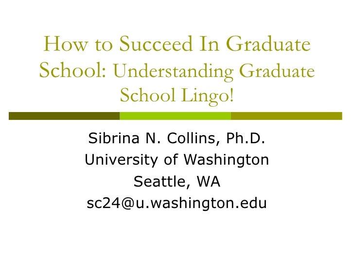 How to Succeed In Graduate School:  Understanding Graduate School Lingo! Sibrina N. Collins, Ph.D. University of Washingto...