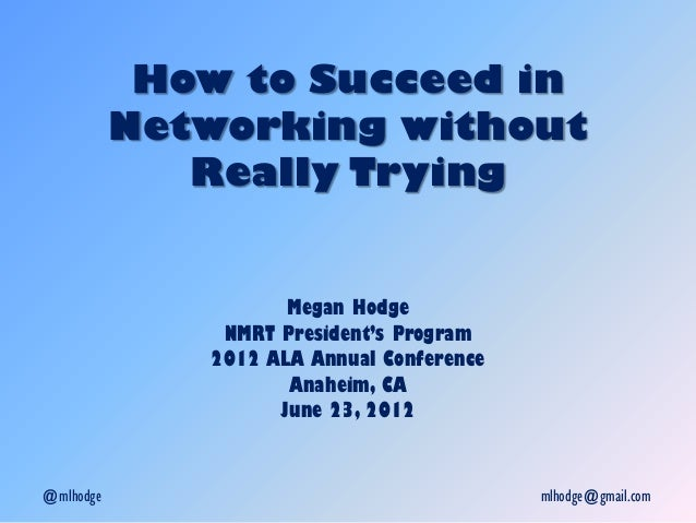 How to Succeed in Networking without Really Trying Megan Hodge NMRT President's Program 2012 ALA Annual Conference Anaheim...