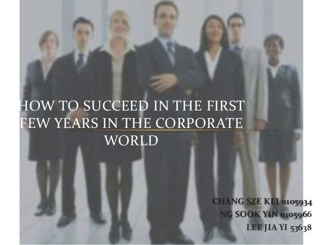 HOW TO SUCCEED IN THE FIRSTFEW YEARS IN THE CORPORATE          WORLD                       CHANG SZE KEI 0105934          ...