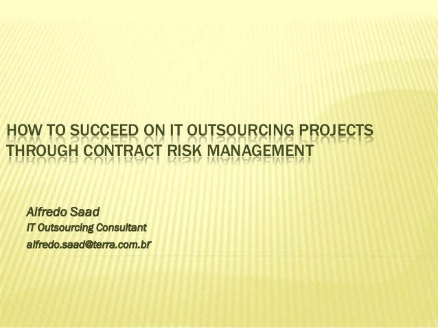 HOW TO SUCCEED ON IT OUTSOURCING PROJECTS THROUGH CONTRACT RISK MANAGEMENT Alfredo Saad IT Outsourcing Consultant alfredo....