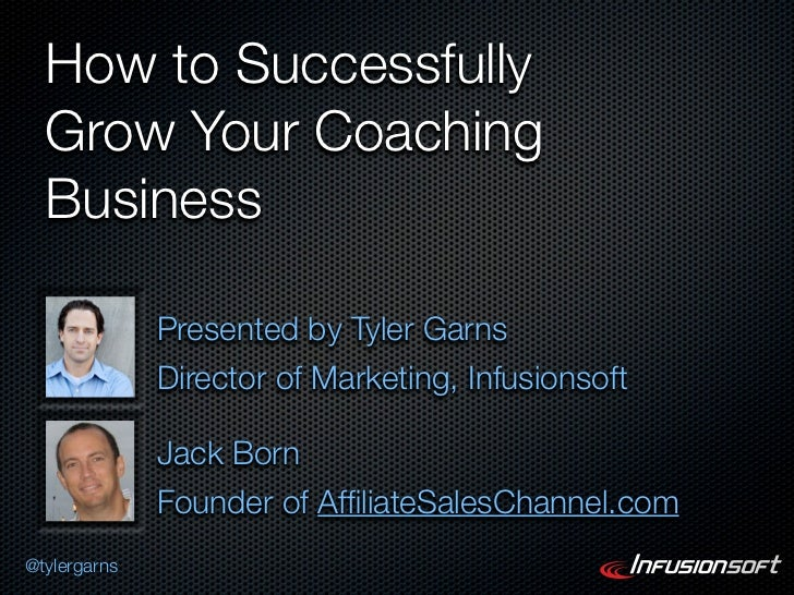 How to Successfully  Grow Your Coaching  Business              Presented by Tyler Garns              Director of Marketing...