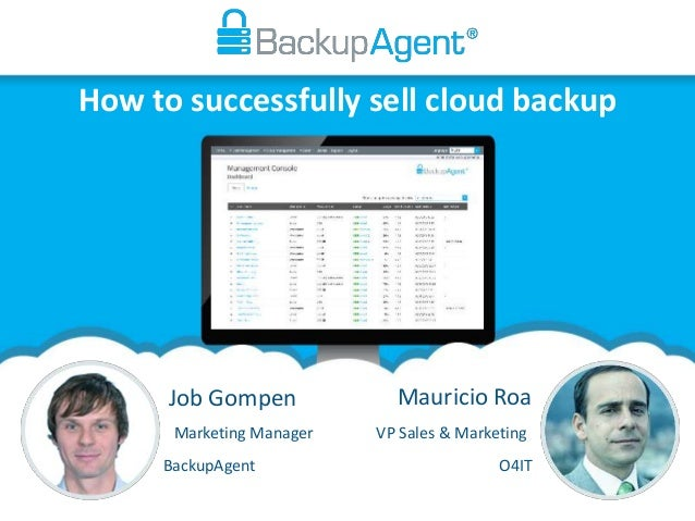 How to successfully sell cloud backup Job Gompen Mauricio Roa VP Sales & MarketingMarketing Manager BackupAgent O4IT