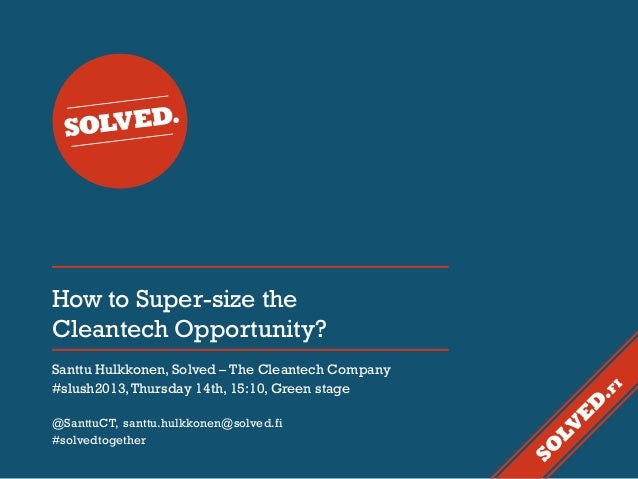 How to Super-size the Cleantech Opportunity? Santtu Hulkkonen, Solved – The Cleantech Company #slush2013, Thursday 14th, 1...