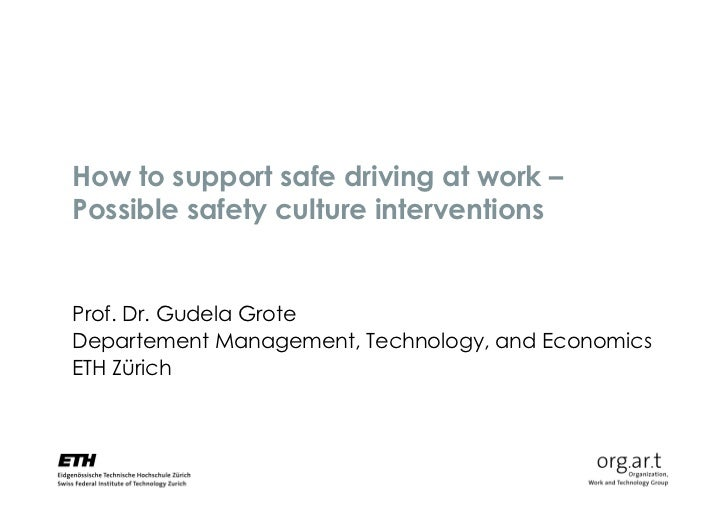 How to support safe driving at work –Possible safety culture interventionsProf. Dr. Gudela GroteDepartement Management, Te...
