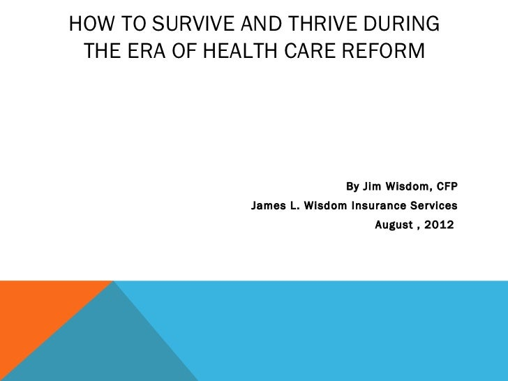 HOW TO SURVIVE AND THRIVE DURING THE ERA OF HEALTH CARE REFORM                              By Jim Wisdom, CFP            ...