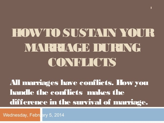 1  HOW TO SUSTAIN YOUR MARRIAGE DURING CONFLICTS All marriages have conflicts. How you handle the conflicts makes the diff...