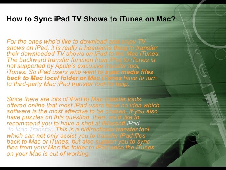 How to Sync iPad TV Shows to iTunes on Mac?For the ones whod like to download and enjoy TVshows on iPad, it is really a he...