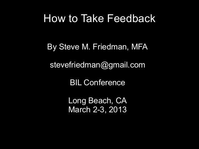 How to Take FeedbackBy Steve M. Friedman, MFA stevefriedman@gmail.com     BIL Conference     Long Beach, CA     March 2-3,...