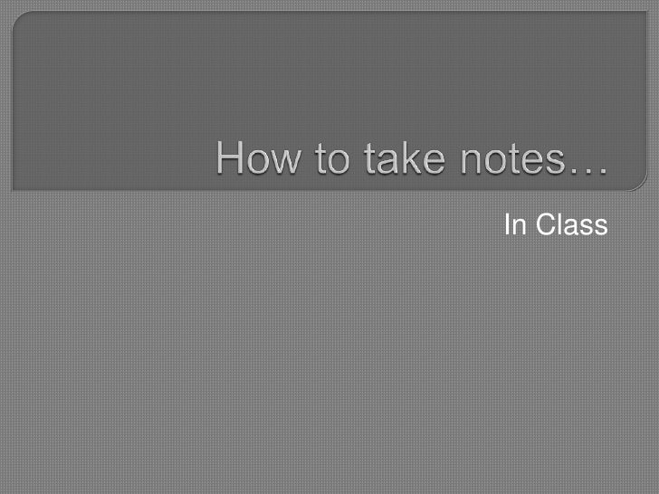 How to take notes…<br />In Class<br />
