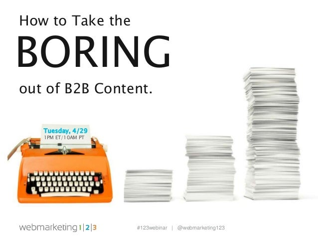 #123webinar | @webmarketing123 How to Take the BORING out of B2B Content. Tuesday, 4/29 1PM ET/10AM PT