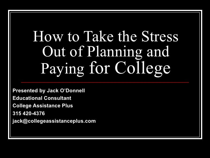 How to Take the Stress Out of Planning and Paying  for College Presented by Jack O'Donnell Educational Consultant College ...